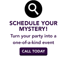 Schedule Your Mystery! | Turn your party into a one-of-a-kind event | Call today
